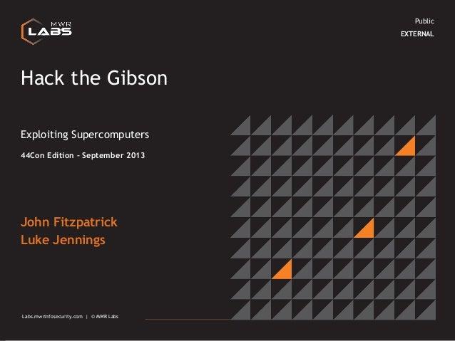 Public EXTERNAL  Hack the Gibson Exploiting Supercomputers 44Con Edition – September 2013  John Fitzpatrick Luke Jennings ...