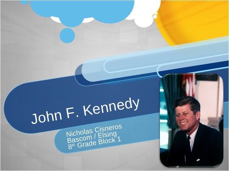 John F. Kennedy Nicholas Cisneros Bascom / Elsing 8 th  Grade Block 1