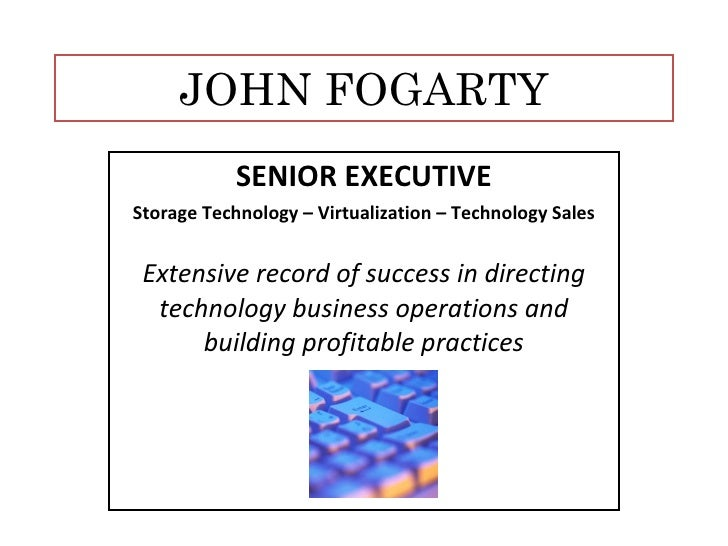 JOHN FOGARTY SENIOR EXECUTIVE Storage Technology – Virtualization – Technology Sales Extensive record of success in direct...