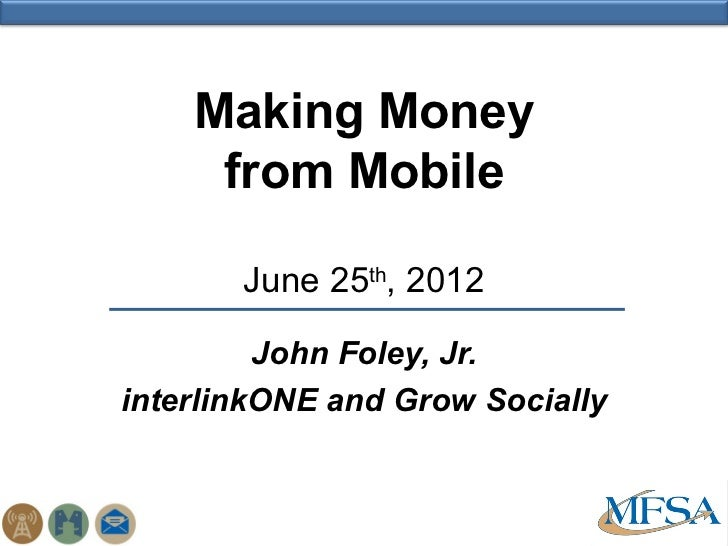 Making Money     from Mobile       June 25th, 2012         John Foley, Jr.interlinkONE and Grow Socially