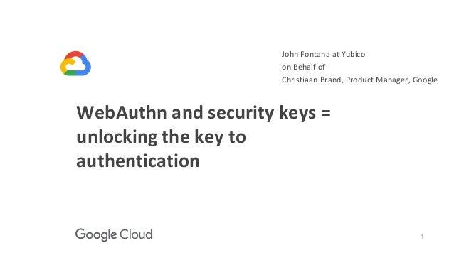 1 WebAuthn and security keys = unlocking the key to authentication John Fontana at Yubico on Behalf of Christiaan Brand, P...