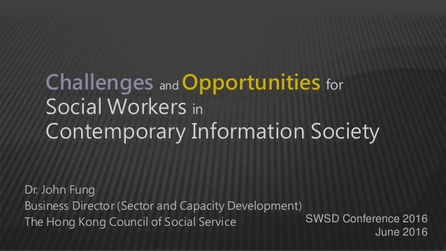 Challenges and Opportunities for Social Workers in Contemporary Information Society Dr. John Fung Business Director (Secto...