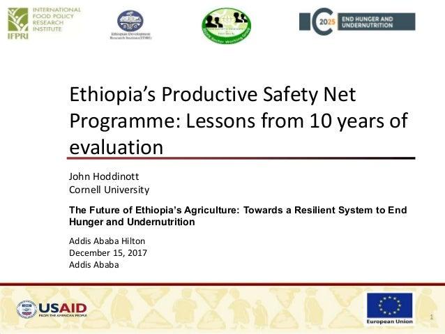 Ethiopia's Productive Safety Net Programme: Lessons from 10 years of evaluation John Hoddinott Cornell University The Futu...