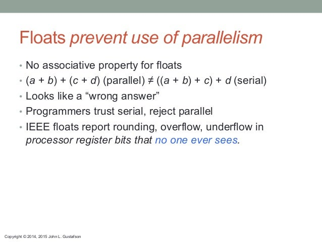 Copyright © 2014, 2015 John L. Gustafson Floats prevent use of parallelism • No associative property for floats • (a + b...