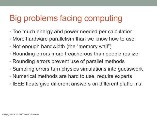 Copyright © 2014, 2015 John L. Gustafson Big problems facing computing • Too much energy and power needed per calculation...
