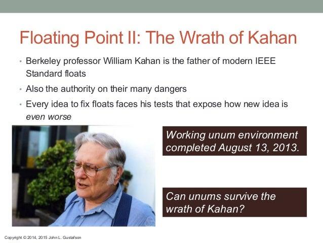 Copyright © 2014, 2015 John L. Gustafson Floating Point II: The Wrath of Kahan • Berkeley professor William Kahan is the ...