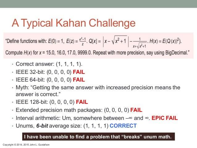 Copyright © 2014, 2015 John L. Gustafson A Typical Kahan Challenge • Correct answer: (1, 1, 1, 1). • IEEE 32-bit: (0, 0,...