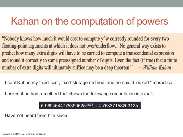 Copyright © 2014, 2015 John L. Gustafson Kahan on the computation of powers 5.96046447753906250.875 = 4.76837158203125 I s...