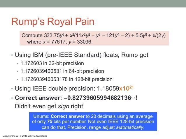 Copyright © 2014, 2015 John L. Gustafson Rump's Royal Pain • Using IBM (pre-IEEE Standard) floats, Rump got • 1.172603 i...