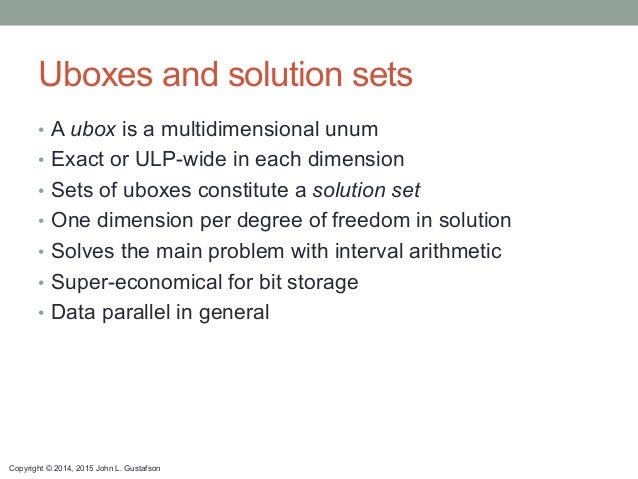 Copyright © 2014, 2015 John L. Gustafson Uboxes and solution sets • A ubox is a multidimensional unum • Exact or ULP-wid...