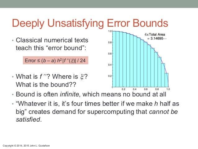 Copyright © 2014, 2015 John L. Gustafson Deeply Unsatisfying Error Bounds Error ≤ (b – a) h2 |f ʹ′ʹ′(ξ)| / 24 • Classical...