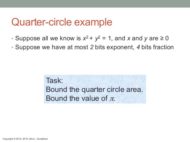 Copyright © 2014, 2015 John L. Gustafson Quarter-circle example • Suppose all we know is x2 + y2 = 1, and x and y are ≥ 0...