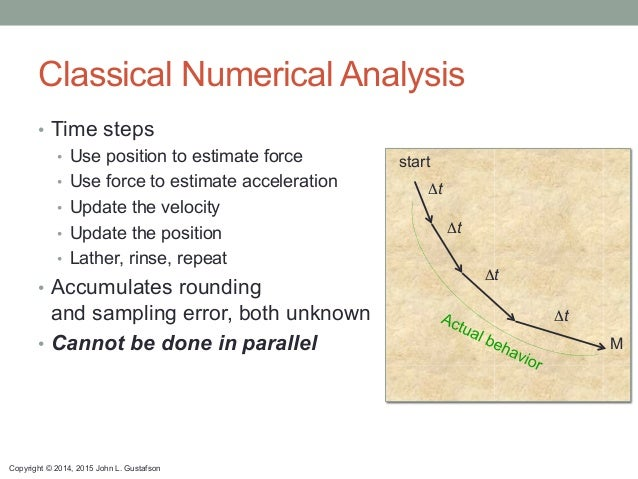 Copyright © 2014, 2015 John L. Gustafson Classical Numerical Analysis • Time steps • Use position to estimate force • U...