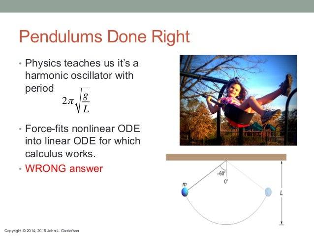 Copyright © 2014, 2015 John L. Gustafson Pendulums Done Right • Physics teaches us it's a harmonic oscillator with period...