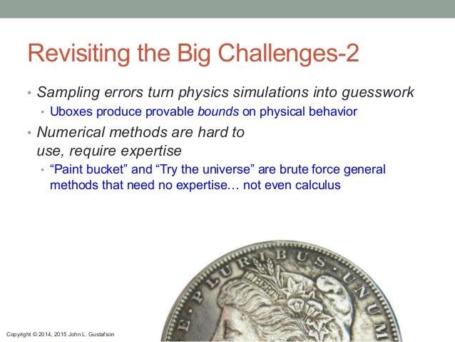 Copyright © 2014, 2015 John L. Gustafson Revisiting the Big Challenges-2 • Sampling errors turn physics simulations into ...