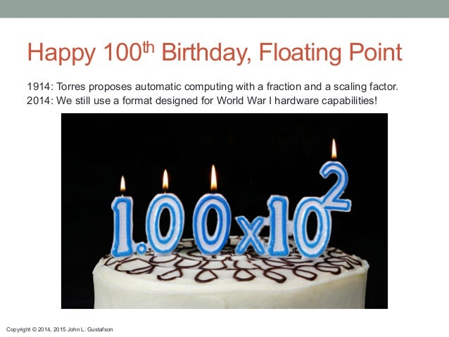 Copyright © 2014, 2015 John L. Gustafson Happy 100th Birthday, Floating Point 1914: Torres proposes automatic computing wi...