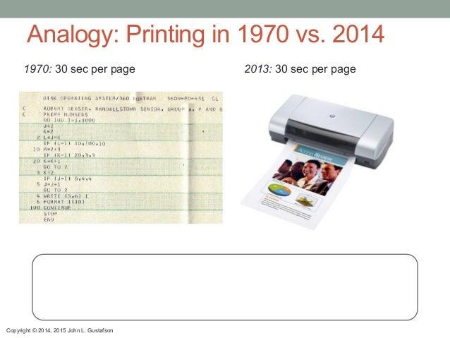 Copyright © 2014, 2015 John L. Gustafson Analogy: Printing in 1970 vs. 2014 1970: 30 sec per page 2013: 30 sec per page Fa...