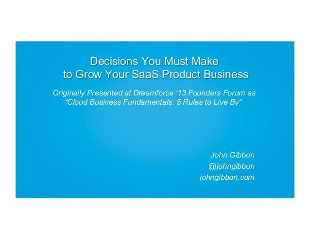 "Decisions You Must Make to Grow Your SaaS Product Business Originally Presented at Dreamforce '13 Founders Forum as ""Cloud..."