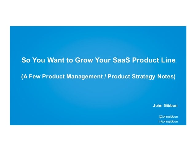 So You Want to Grow Your SaaS Product Line (A Few Product Management / Product Strategy Notes)  John Gibbon @johngibbon In...