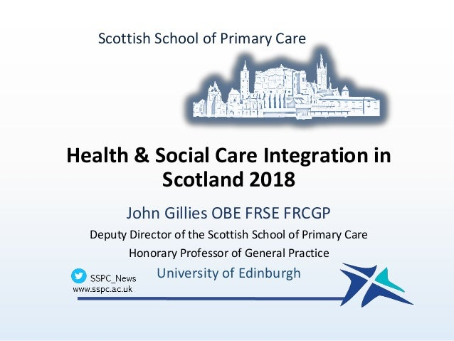 Health & Social Care Integration in Scotland 2018 John Gillies OBE FRSE FRCGP Deputy Director of the Scottish School of Pr...