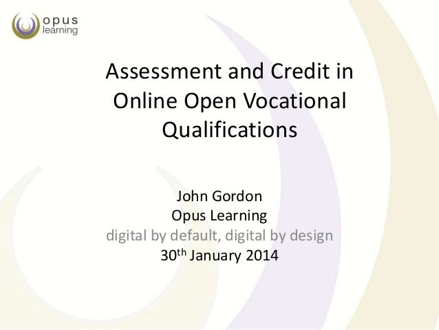 Assessment and Credit in Online Open Vocational Qualifications John Gordon Opus Learning digital by default, digital by de...