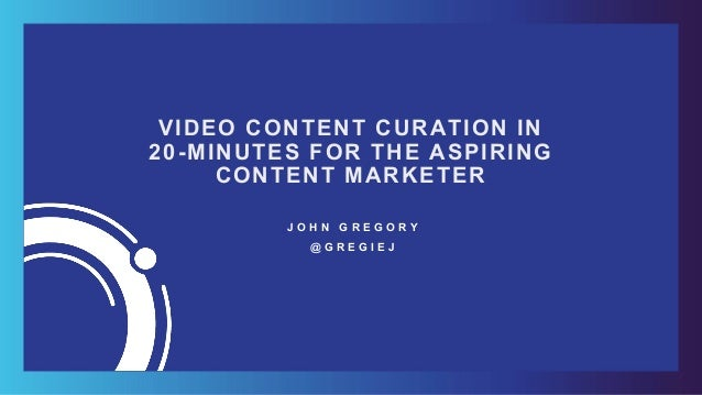 VIDEO CONTENT CURATION IN 20-MINUTES FOR THE ASPIRING CONTENT MARKETER J O H N G R E G O R Y @ G R E G I E J