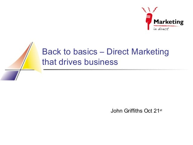 Back to basics – Direct Marketing that drives business  John Griffiths Oct 21st