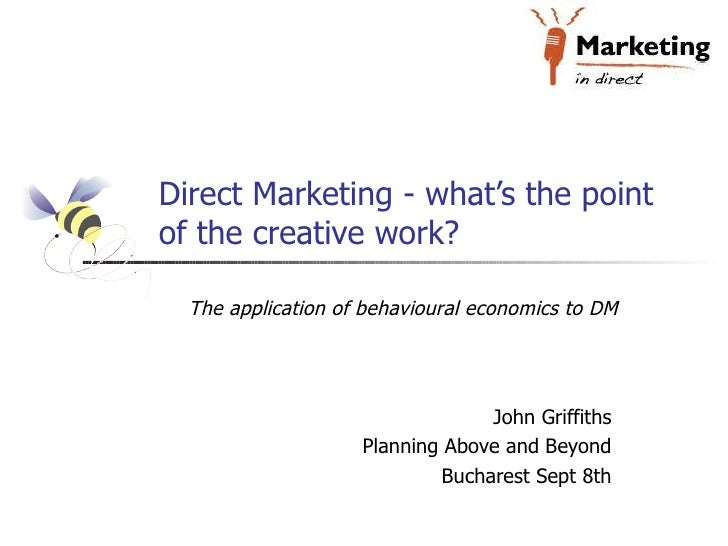 Direct Marketing - what's the point of the creative work? John Griffiths Planning Above and Beyond Bucharest Sept 8th The ...