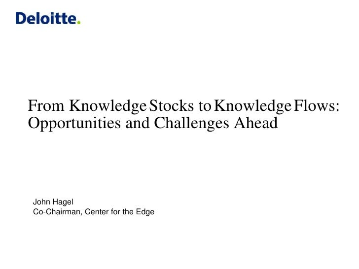 From Knowledge Stocks to Knowledge Flows:Opportunities and Challenges AheadJohn HagelCo-Chairman, Center for the Edge