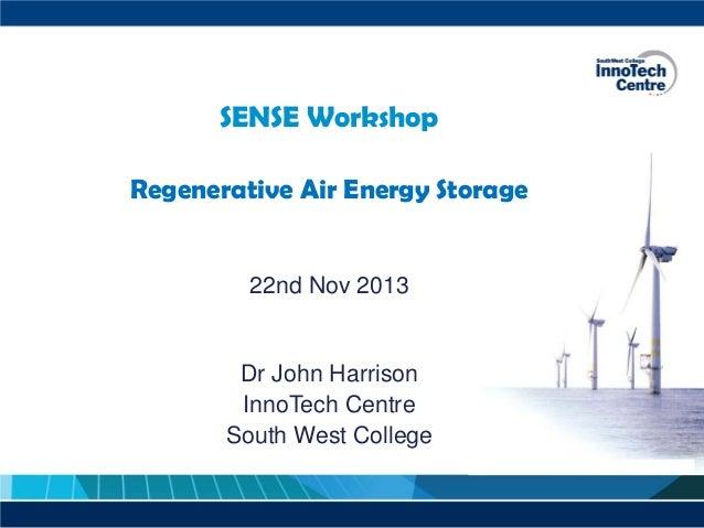SENSE Workshop Regenerative Air Energy Storage  22nd Nov 2013  Dr John Harrison InnoTech Centre South West College