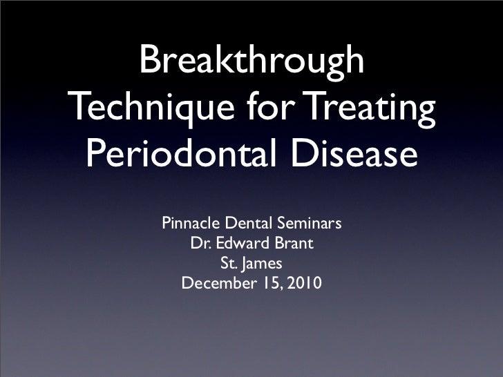 BreakthroughTechnique for Treating Periodontal Disease     Pinnacle Dental Seminars         Dr. Edward Brant              ...