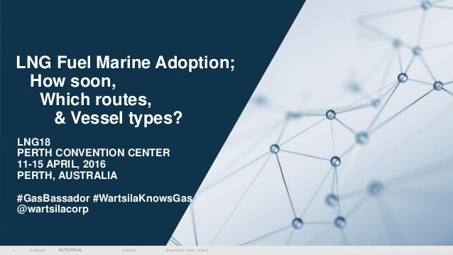 © Wärtsilä INTERNAL 5.8.2016 [Presentation name / Author]1 LNG Fuel Marine Adoption; How soon, Which routes, & Vessel type...