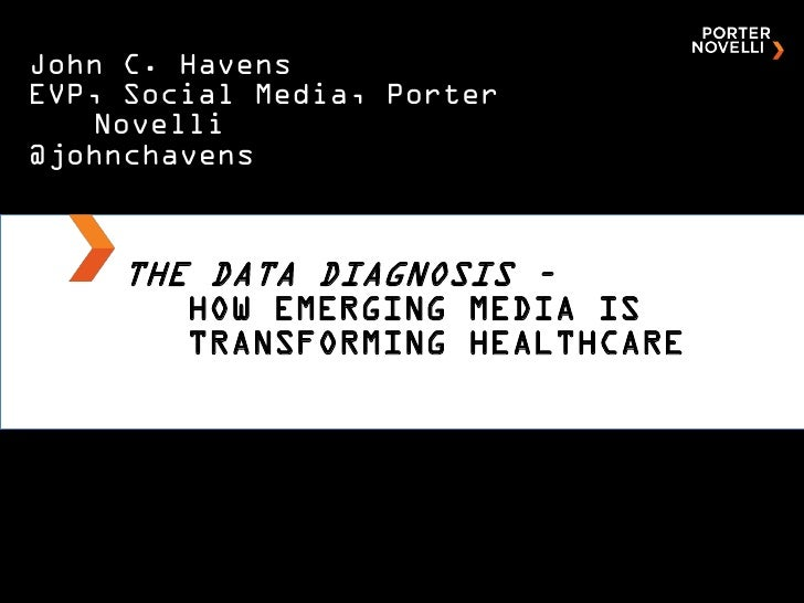 John C. HavensEVP, Social Media, Porter   Novelli@johnchavens    THE DATA DIAGNOSIS –        HOW EMERGING MEDIA IS        ...
