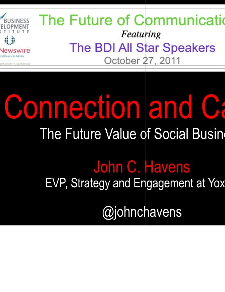 Connection and Cause  The Future Value of Social Business            John C. Havens   EVP, Strategy and Engagement at Yoxi...