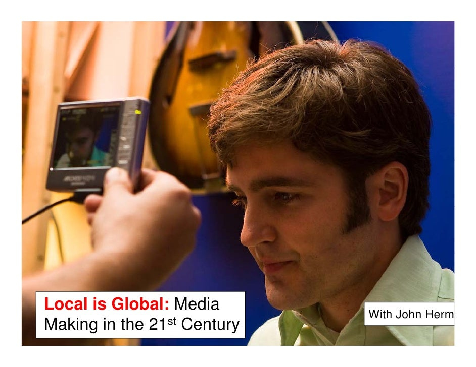 Local is Global: M diL   l i Gl b l Media                             With John HermMaking in the 21st Century