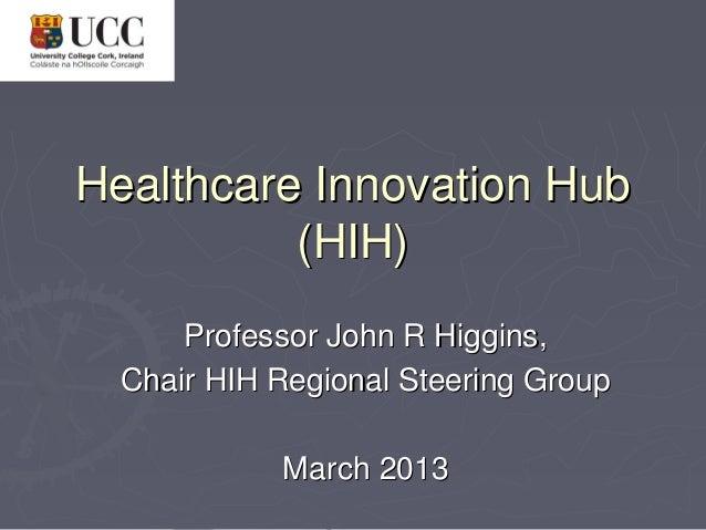 Healthcare Innovation Hub          (HIH)      Professor John R Higgins,  Chair HIH Regional Steering Group            Marc...