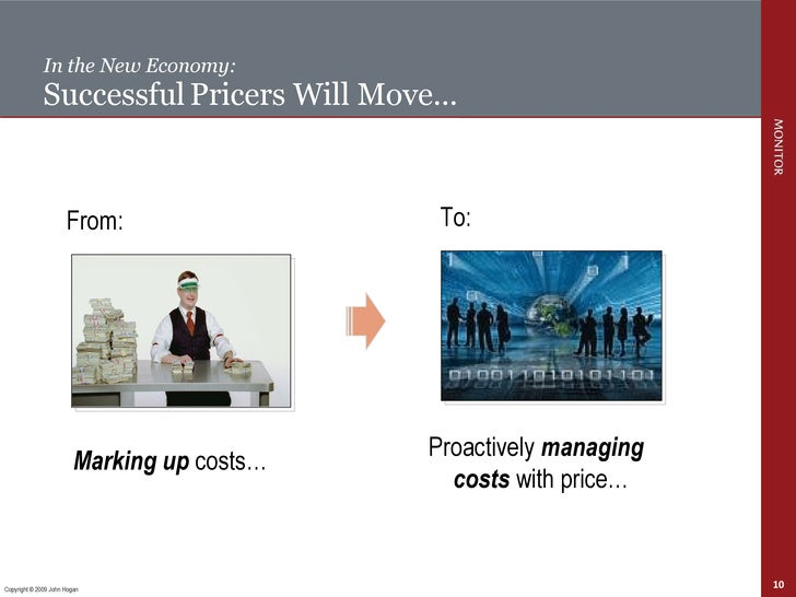 In the New Economy: Successful   Pricers Will Move… Copyright © 2009 John Hogan Marking up  costs… From:  Proactively  man...
