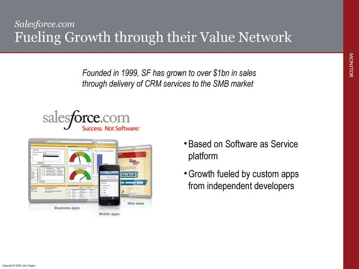 Salesforce.com  Fueling Growth through their Value Network Founded in 1999, SF has grown to over $1bn in sales through del...