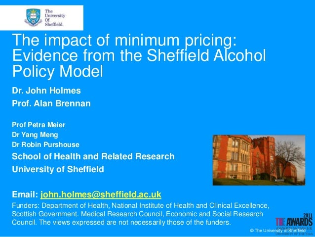 The impact of minimum pricing:Evidence from the Sheffield AlcoholPolicy ModelDr. John HolmesProf. Alan BrennanProf Petra M...