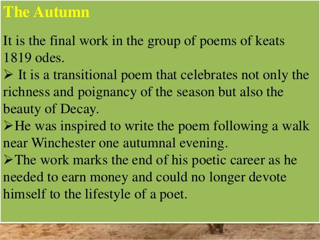 meaning of the to autumn poem 'to autumn' is perhaps keats's most famous and beloved work it is considered the perfect embodiment of poetic form, intent, and effect it was written in winchester on 19 september 1819 and first published in 1820 keats described the feeling behind its composition in a letter to his friend .