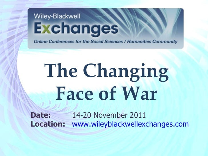 The Changing Face of War Date:  14-20 November2011 Location: www.wileyblackwellexchanges.com