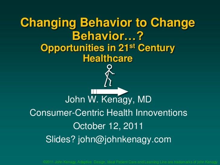 Changing Behavior to Change       Behavior…?   Opportunities in 21st Century           Healthcare         John W. Kenagy, ...