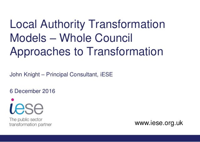 www.iese.org.uk Local Authority Transformation Models – Whole Council Approaches to Transformation John Knight – Principal...
