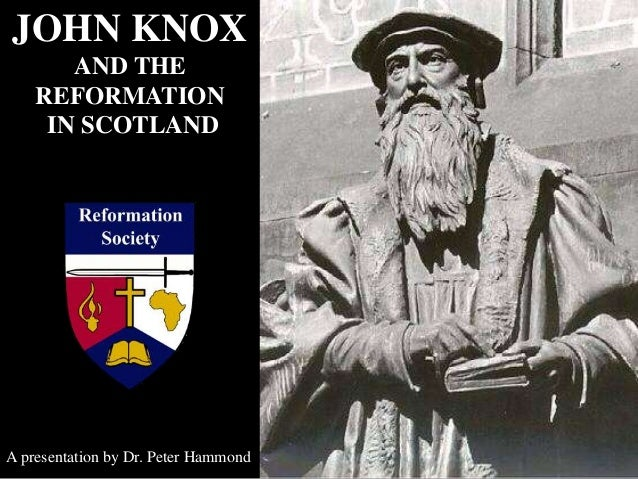 JOHN KNOX AND THE REFORMATION IN SCOTLAND A presentation by Dr. Peter Hammond