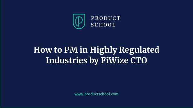 www.productschool.com How to PM in Highly Regulated Industries by FiWize CTO