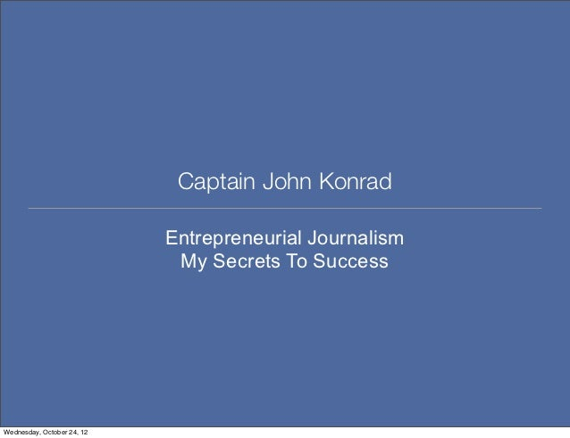 Captain John Konrad                            Entrepreneurial Journalism                             My Secrets To Succes...