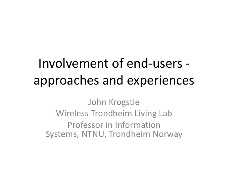 Involvement of end-users - approaches and experiences <br />John Krogstie<br />Wireless Trondheim Living Lab<br />Professo...
