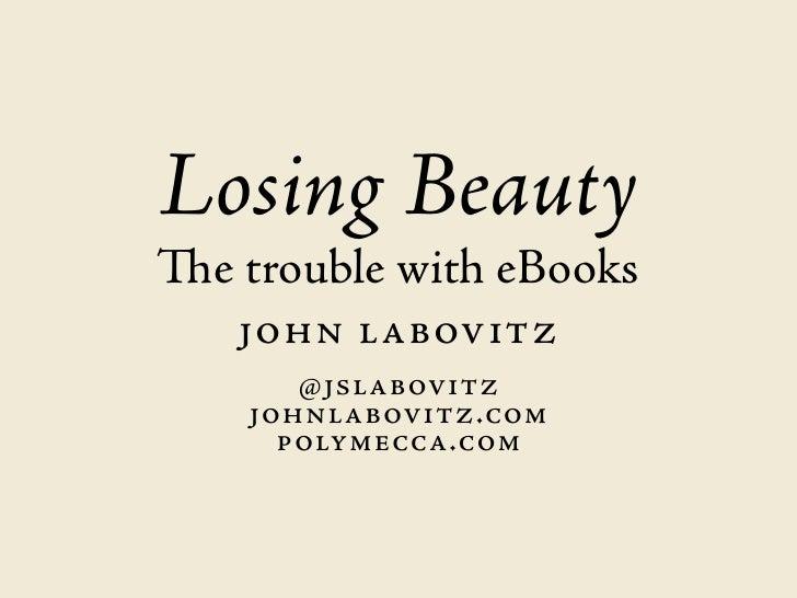 Losing BeautyThe trouble with eBooks   JOHN LABOVITZ      @ JsLABOVITZ    JOHNLABOVITZ.cOm      pOLymeccA.cOm