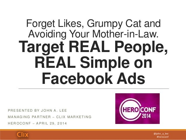 @john_a_lee #heroconf Forget Likes, Grumpy Cat and Avoiding Your Mother-in-Law. Target REAL People, REAL Simple on Faceboo...