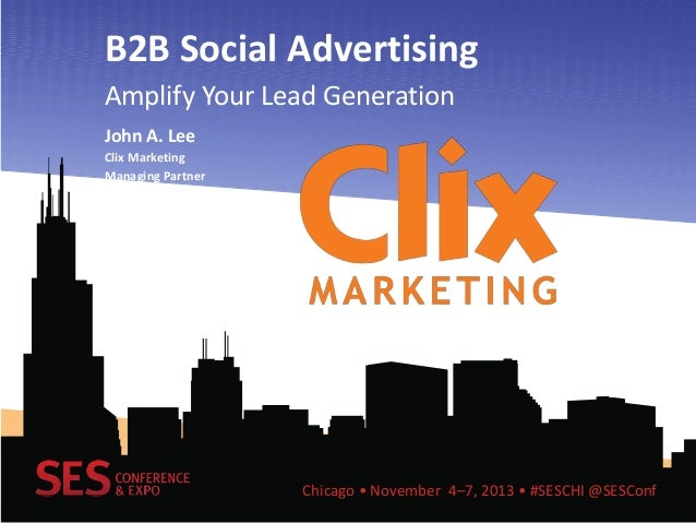 B2B Social Advertising Amplify Your Lead Generation John A. Lee Clix Marketing Managing Partner  Chicago • November 4–7, 2...